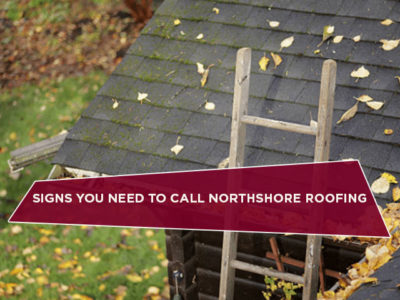 Signs You Need to Call Northshore Roofing