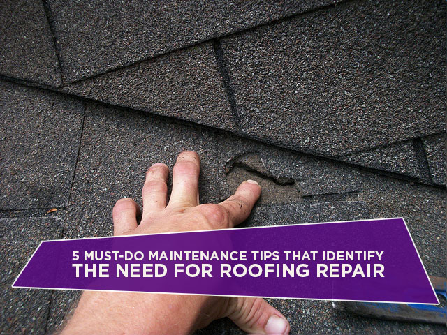 5 Must-Do Maintenance Tips That Identify The Need For Roofing Repair