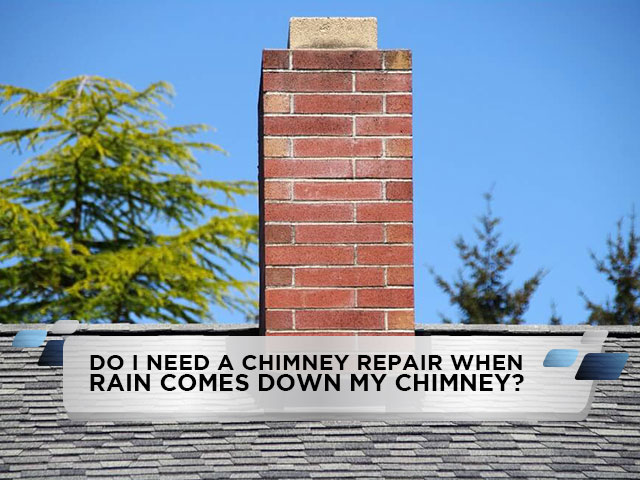 Do I Need A Chimney Repair When Rain Comes Down My Chimney?