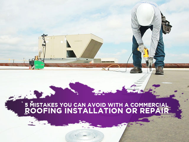 5 Mistakes You Can Avoid With A Commercial Roofing Installation Or Repair